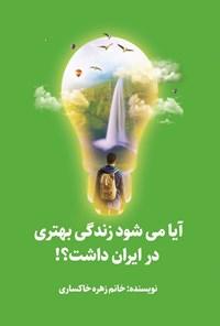 آیا می شود زندگی بهتری در ایران داشت؟!