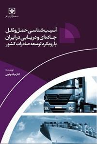 آسیب شناسی حمل و نقل جاده ای و دریایی در ایران با رویکرد توسعه صادرات کشور
