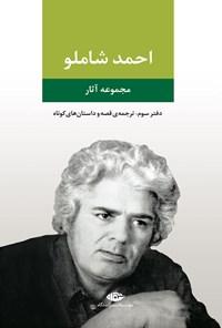 احمد شاملو (دفتر سوم؛ ترجمه قصه و داستان های کوتاه)