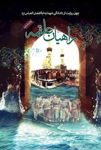 راهیان علقمه، چهل روایت از دلدادگی شهدا به قمر بنی هاشم حضرت عباس علیه السلام