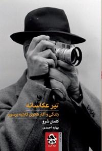 تیر عکاسانه؛ زندگی و آثار هانری کارتیه برسون