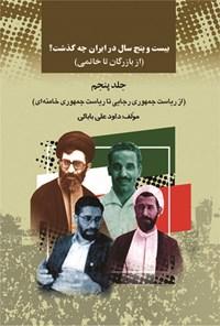 بیستوپنج سال در ایران چه گذشت؟ (از بازرگان تا خاتمی)، جلد پنجم