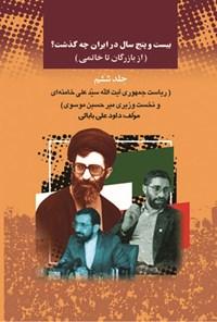 بیست و پنج سال در ایران چه گذشت؟ (از بازرگان تا خاتمی)، جلد ششم