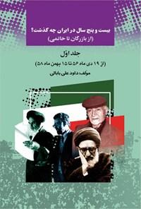 بیست و پنج سال در ایران چه گذشت؟ (از بازرگان تا خاتمی)، جلد اول
