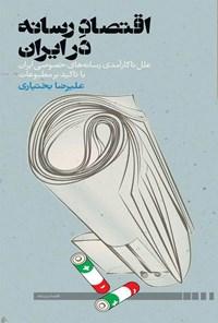 اقتصاد رسانه در ایران؛ علل ناکارآمدی رسانههای خصوصی ایران با تأکید بر مطبوعات