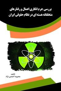 بررسی جرمانگاری اعمال و رفتارهای متخلفانه هستهای در نظام حقوقی ایران