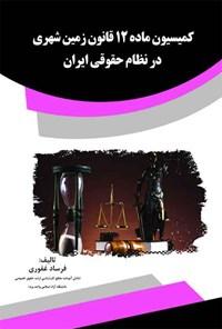 کمیسیون ماده ۱۲ قانون زمین شهری در نظام حقوقی ایران