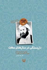 دل بستگی در سال های سخت؛ روایتی داستانی از زندگی شهیدآیت الله حسین غفاری (قهرمانان انقلاب ۱۴)