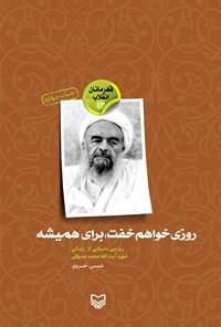 روزی خواهم خفت برای همیشه؛ روایتی داستانی از زندگی شهید آیت الله محمد صدوقی (قهرمانان انقلاب ۱۲)