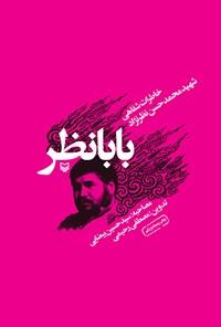 بابانظر: خاطرات شفاهی شهید محمدحسن نظرنژاد