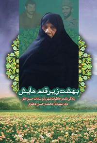 بهشت زیر قدمهایش؛ زندگینامه و خاطرات شهربانو سادات خانی (مادر شهیدان محمد و حسین دهلوی)