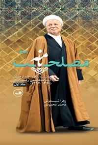 مصلحتنامه؛ حاشیهنگاری دیدارهای آیتالله هاشمی رفسنجانی (۱۳۹۱-۱۳۹۲) جلد اول