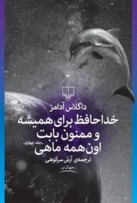 خداحافظ برای همیشه و ممنون بابت اونهمه ماهی (راهنمای کهکشان برای اتواستاپزنها، جلد چهارم)