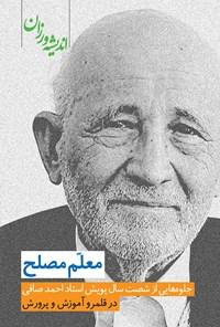 معلم مصلح؛ جلوههایی از شصت سال پویش استاد احمد صافی