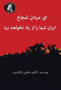 ای مردان شجاع ایران شما را از یاد نخواهد برد