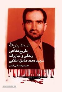 تاریخ شفاهی زندگی و مبارزات شهید محمدصادق اسلامی