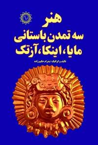 هنر سه تمدن باستانی مایا، اینکا، آزتک