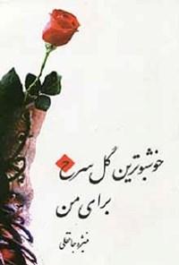 خوشبوترین گل سرخ برای من