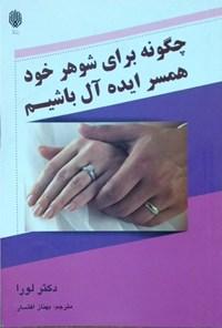 چطور میتوان برای شوهر خود همسر ایدهآل باشیم؟