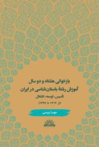 بازخوانی هشتاد و دو سال آموزش رشته باستان شناسی در ایران